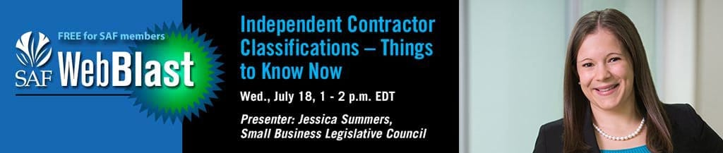 "Jessica Summers, Strategic Policy Director of the SBLC, will examine the risks and rules involved in classifying workers as independent contractors during ""Independent Contractor Classifications – Things to Know Now,"" a free WebBlast for SAF members."